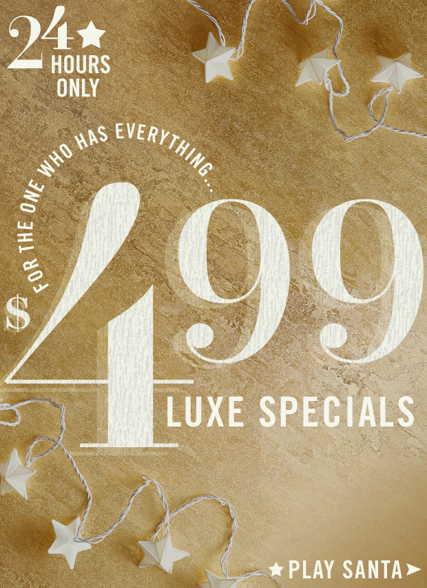 $499 Luxe Specials for 24 Ho-Ho-Hours. Go.