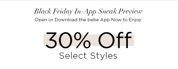 BLACK FRIDAY IN-APP SNEAK PREVIEW   Open or Download the bebe App Now to Enjoy 30% Off Select Styles
