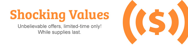 Shocking Values - Unbelievable offers, limited-time only! While supplies last.
