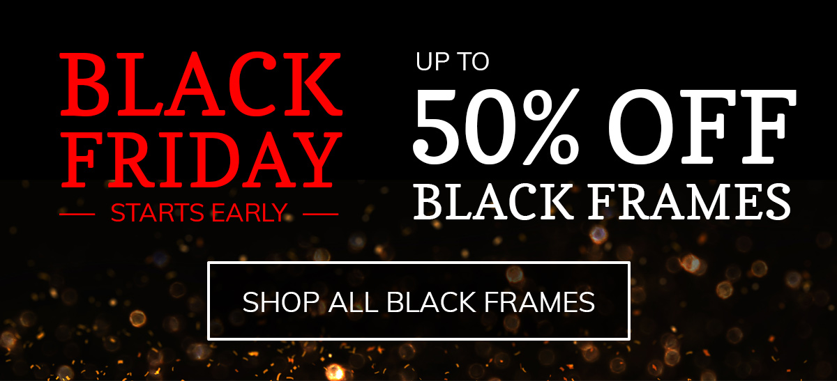Black Friday Starts Early! Save up to 50% on All Black Frames!