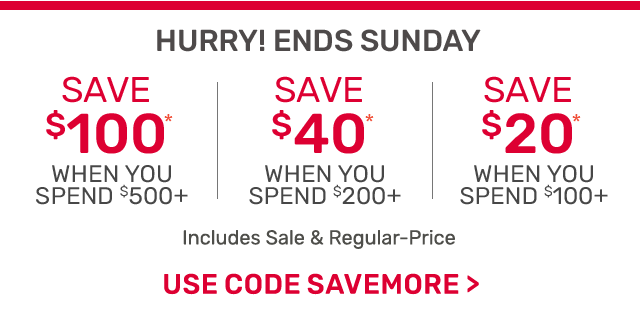 Ending Sunday! Save one hundred dollars when you spend five hundred dollars or forty dollars off two hundred or twenty dollars off one hundred dollars including sale and regular priced items. Use code SAVEMORE.