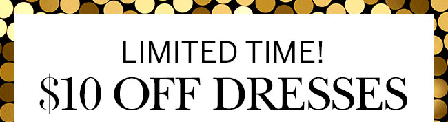 Limited Time! $10 OFF DRESSES