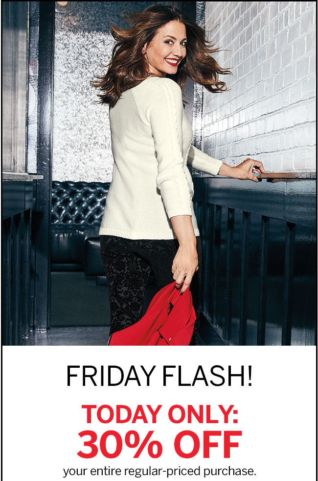 FRIDAY FLASH! TODAY ONLY: 30% OFF your entire regular-priced purchase. In store: 4756 Online: TODAY30