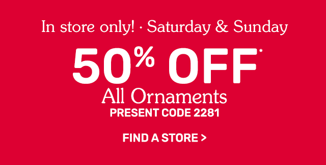 In-store, two days only! Fifty percent off all ornaments.