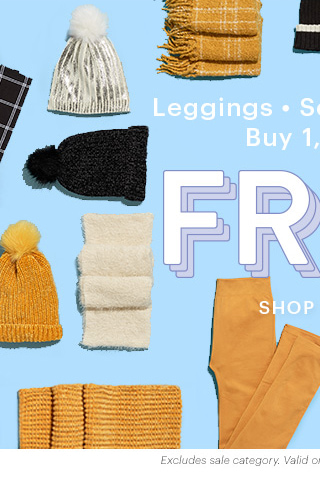 Leggings • Scarves • Hats Buy 1, Get 1 FREE SHOP NOW Excludes sale category. Valid on items of equal or lesser value.