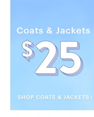 Coats & Jackets $25 SHOP COATS & JACKETS