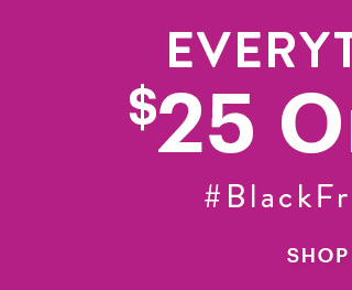 Everything's $25 Or Less #BlackFridayFeels SHOP NEW