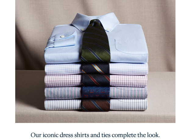 OUR ICONIC DRESS SHIRTS AND TIES COMPLETE THE LOOK
