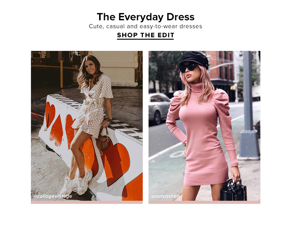 THE EVERYDAY DRESS. Cute, casual and easy-to-wear dresses. SHOP THE EDIT.