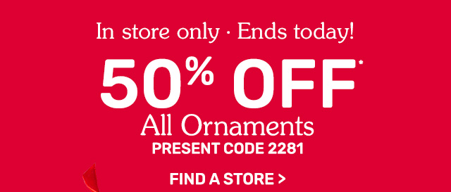 In-store, ending today! Fifty percent off all ornaments.