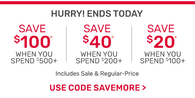 Ends tomorrow! Save one-hundred dollars when you spend five-hundred dollars or forty dollars off two-hundred or twenty dollars off one-hundred dollars including sale and regular priced items. Use code SAVEMORE.