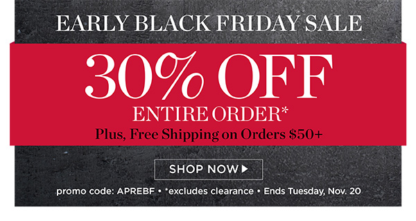 Early Black Friday Sale. Take 30% off your entire order plus free shipping on orders of $50 or more. Promo code APREBF.