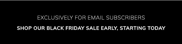 Exclusively for email subscribers: Shop our Black Friday sale early, starting today.