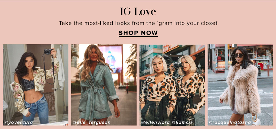 IG Love. Take the most-liked looks from the 'gram into your closet. Shop now.