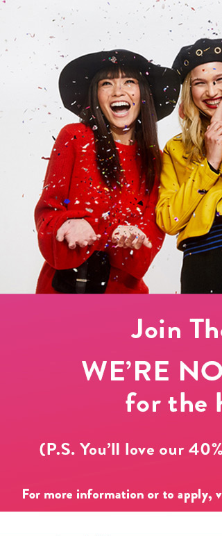 Join The Party! WE'RE NOW HIRING for the holidays. (P.S. You'll love our 40% off employee discount.) For more information or to apply, visit www.charlotterusse.com/careers