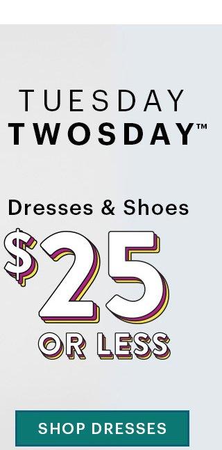 Tuesday Twosday™ Dresses & Shoes $25 Or Less SHOP  DRESSES