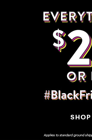 Everything's $25 Or Less #BlackFridayFeels SHOP NEW Applies to standard ground shipping to the 48 contiguous states