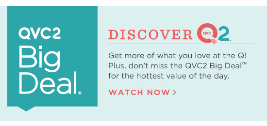 Discover QVC2(R) - Get more of what you love at the Q! Plus, don't miss the QVC2 Big Deal(R) for the hottest value of the day. WATCH NOW