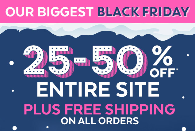 Our biggest black friday   25–50% off* Entire site plus free shipping on all orders