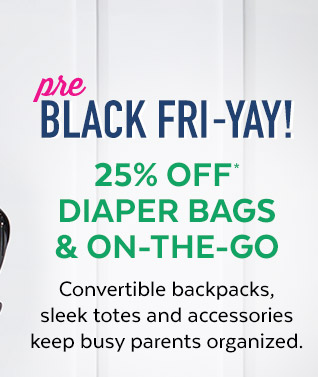 Pre Black Fri–yay! 25% off* diaper bags & on–the–go | Convertible backpacks, sleek totes and accesories keep busy parents organized.