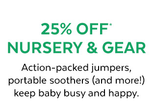 25% off* nursery & gear | Action–packed jumpers, portable soothers (and more!) keep baby busy and happy.