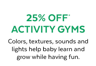 25% Off* Activity Gyms | Colors, textures, sounds and lights help baby learn and grow while having fun.