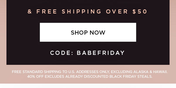 & Free Shipping Over $50   CODE: BABEFRIDAY   SHOP NOW >   FREE STANDARD SHIPPING TO U.S. ADDRESSES ONLY, EXCLUDING ALASKA & HAWAII. 40% OFF EXCLUDES ALREADY DISCOUNTED BLACK FRIDAY STEALS.