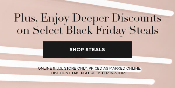 Plus, Enjoy Deeper Discounts on Select Black Friday Steals   SHOP STEALS >   ONLINE & U.S. STORE ONLY. PRICED AS MARKED ONLINE. DISCOUNT TAKEN AT REGISTER IN-STORE.