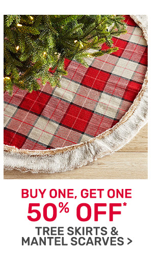 Buy one get one fifty percent off tree skirts and mantel scarves.