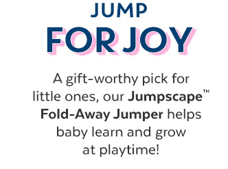 Jump for Joy | A gift–worthy pick for little ones, our Jumpscape™ Fold–Away Jumper helps baby learn and grow at playtime!