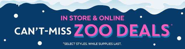 In store & online | Can't–miss Zoo Deals* | *Select styles | While supplies last