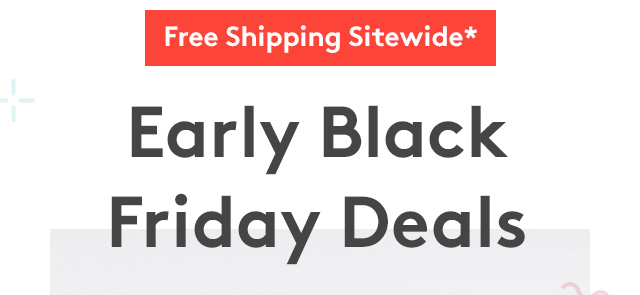 Free Shipping Sitewide* | Early Black Friday Deals