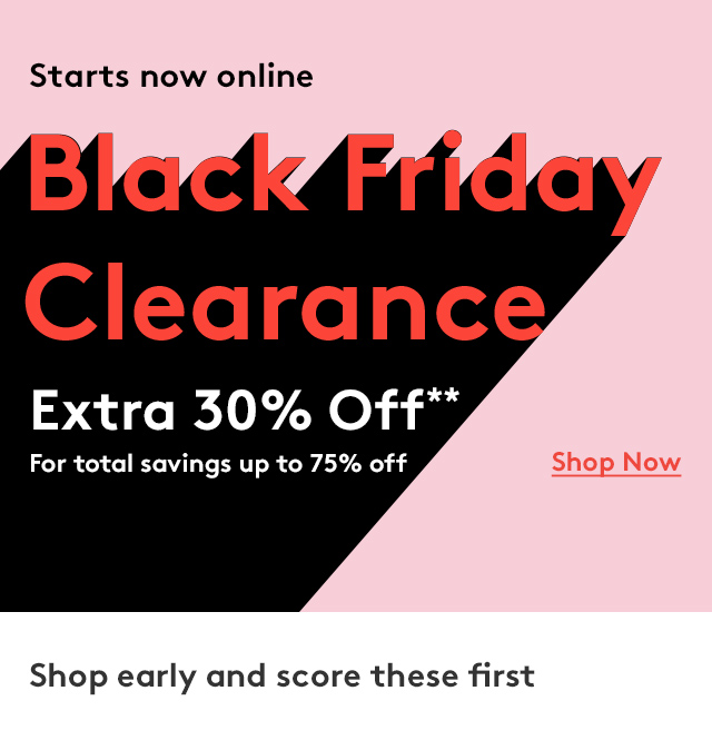 Starts now online | Black Friday Clearance | Extra 30% Off** For total savings up to 75% Off | Shop Now | Shop early and score these first