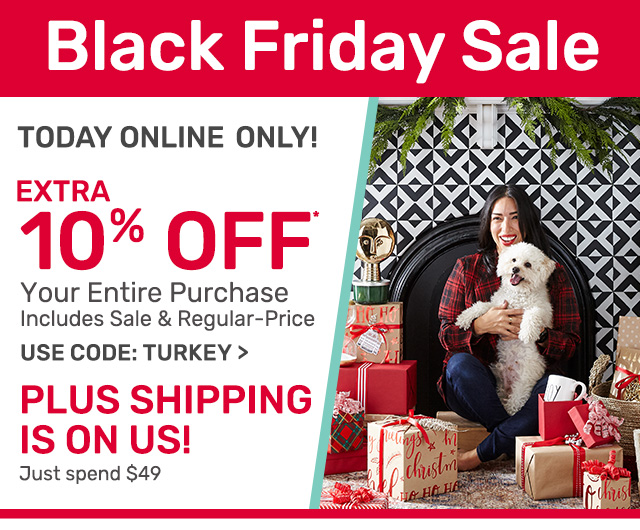 Today only online! Get an extra ten percent off your entire purchase including sale and regular priced items. Use code TURKEY.