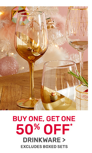 Buy one, get one fifty percent off drinkware. Excludes boxed sets.