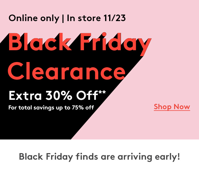 Online only | In store 11/23 | Black Friday Clearance | Extra 30% Off** For total savings up to 75% Off | Shop Now | Black Friday finds are arriving early!