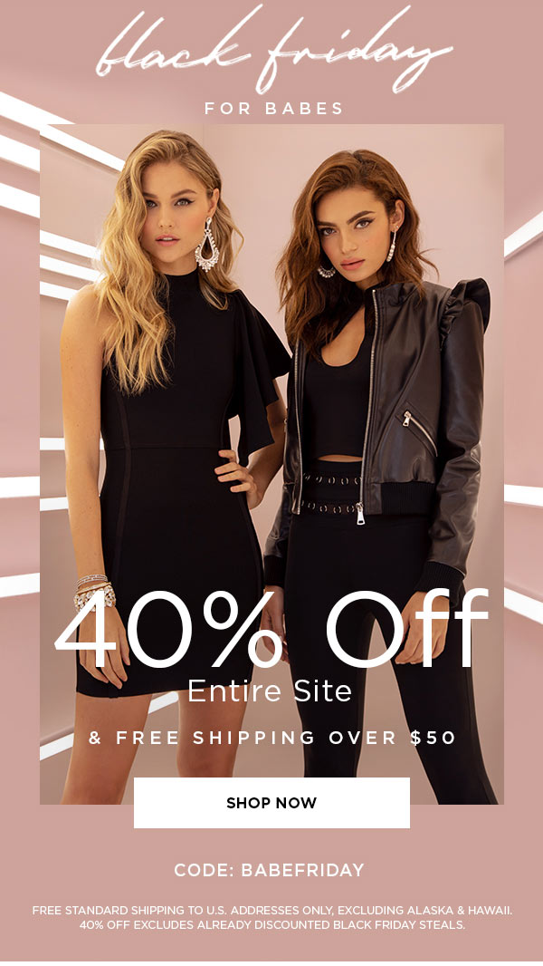 Black Friday for Babes   40% Off Entire Site & Free Shipping Over $50   CODE: BABEFRIDAY   SHOP NOW >   FREE STANDARD SHIPPING TO U.S. ADDRESSES ONLY, EXCLUDING ALASKA & HAWAII. 40% OFF EXCLUDES ALREADY DISCOUNTED BLACK FRIDAY STEALS.