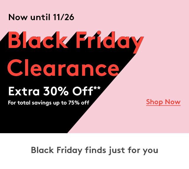 Now until 11/26 | Black Friday Clearance | Extra 30% Off** For total savings up to 75% Off | Shop Now | Black Friday finds just for you