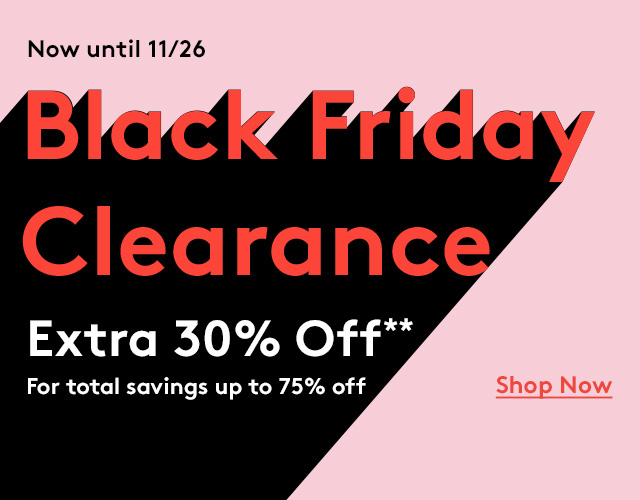 Now until 11/26   Black Friday Clearance   Extra 30% Off**   For total savings up to 75% off   Shop Now
