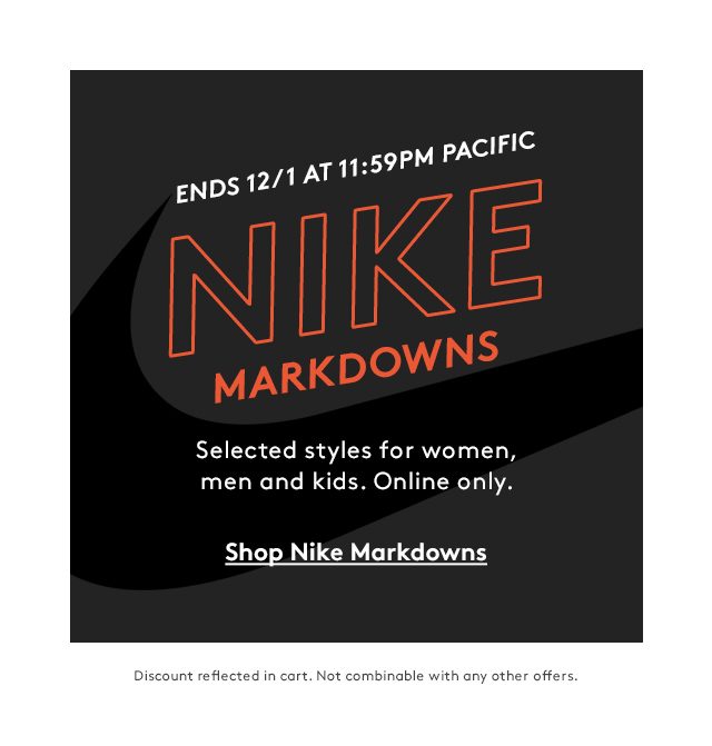 Ends 12/1 at 11:59PM Pacific   Nike Markdowns   Selected styles for women, men and kids. Online only.   Shop Nike Markdowns   Discount reflected in cart. Not combinable with any other offers.
