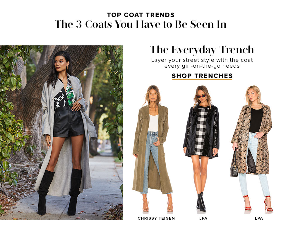 Top Coat Trends. The 3 Coats You Have to Be Seen In. The Everyday Trench. Layer your street style with the coat every girl-on-the-go needs. Shop trenches.