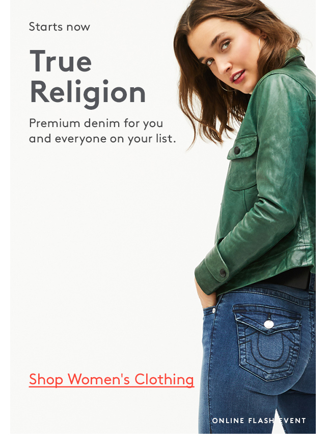 Starts now | True Religion | Premium denim for you and everyone on your list. | Shop Women's Clothing | Online Flash Event
