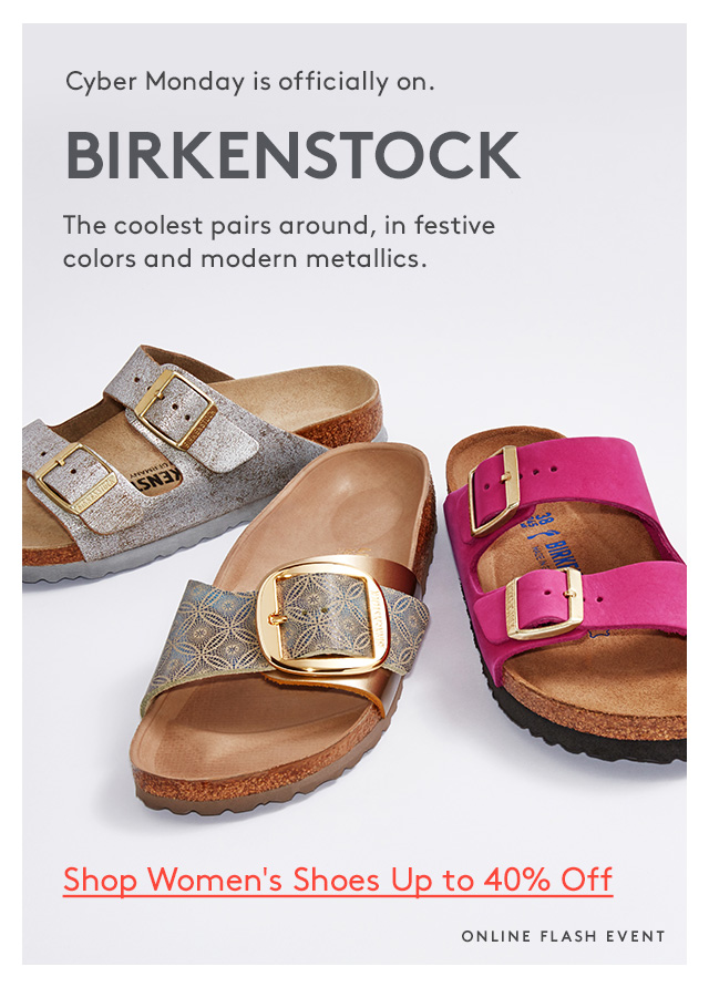 Cyber Monday is official on. | Birkenstock | The coolest pairs around, in festive colors and modern metallics. | Shop Women's Shoes Up to 40% Off | Online Flash Event