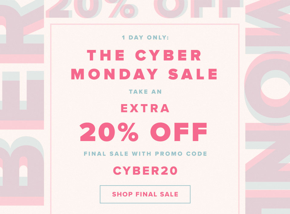 You have 24 Hours to Cyber! Take an EXTRA 20% off final sale items with promo code CYBER20. Shop Final Sale.