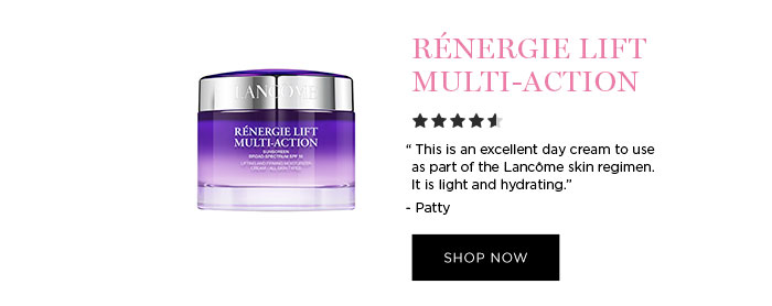 "RÉNERGIE LIFT MULTI-ACTION - ""This is an excellent day cream to use as part of the Lancôme skin regimen. It is light and hydrating."" - Patty - SHOP NOW"