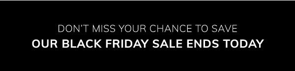 Don't miss your chance to save. Our Black Friday sale ends today.