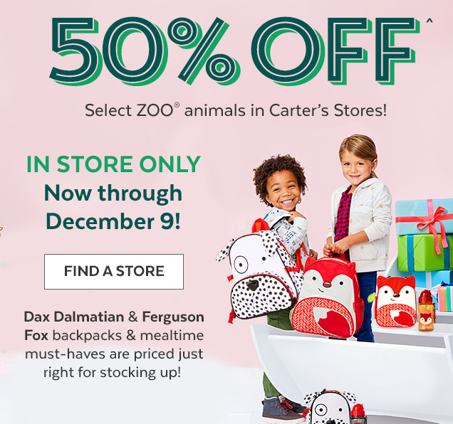 50% off^ | Select ZOO® animals in Carter's Stores! | In store only now through December 9! | Find a Store | Dax Dalmatian & Ferguson Fox backpacks & mealtime must–haves are priced just right for stocking up!