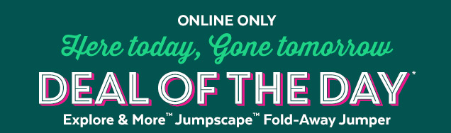Online only | Here today, gone tomorrow | Deal of the day* | Explore & More™ Jumpscape™ Fold–Away Jumper