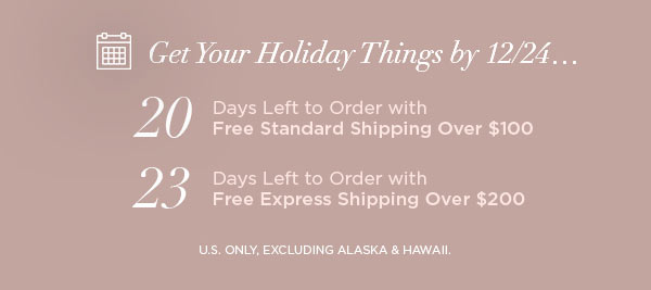 Get Your Holiday Things by 12/24...   20 Days Left to Order with Free Standard Shipping Over $100   23 Days Left to Order with Free Express Shipping Over $200   U.S. ONLY, EXCLUDING ALASKA & HAWAII.