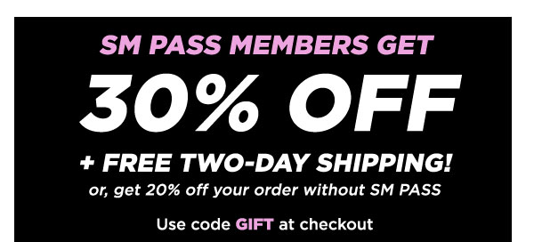 SM PASS MEMBERS GET 30% OFF + FREE TWO-DAY SHIPPING! Or, get 20% OFF your order without SM PASS Use code GIFT at checkout.